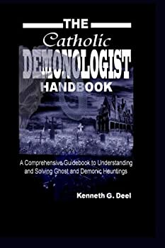 The Catholic Demonologist Handbook  A Comprehensive guidebook to understanding ,diagnosing and solving Ghost and Demonic Hauntings by Kenneth G Deel  2010-06-28