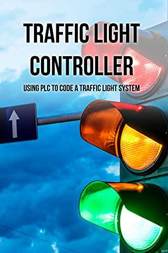 Traffic Light Controller: Using PLC To Code A Traffic Light System: Plc Programming Training (English Edition)