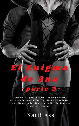 El Enigma de Anna (SEGUNDA PARTE): libro erótico para hombres sucios y mujeres calientes deseosas de sexo profundo y candente.: Sexo caliente, seducción, ciencia ficción, Historia caliente y sexy