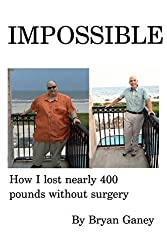 Impossible: How I love nearly 400 pounds without surgery