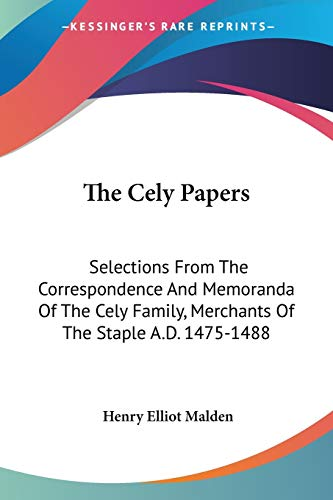 The Cely Papers: Selections From The Correspondence And Memoranda Of The Cely Family, Merchants Of The Staple A.D. 1475-1488