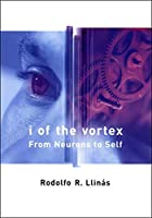 I of the Vortex: From Neurons to Self (A Bradford Book)