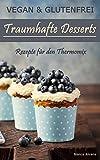 Vegan & Glutenfrei: Traumhafte Desserts | Rezepte für den Thermomix (German Edition)