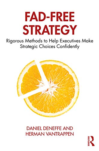 Fad-Free Strategy: Rigorous Methods to Help Executives Make Strategic Choices Confidently
