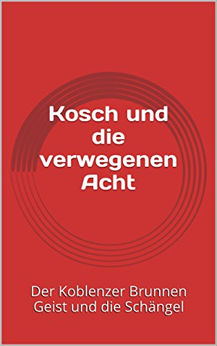 Kosch und die verwegenen Acht: Der Koblenzer Brunnen Geist und die Schängel (Kosch und die Koblenzer Schängel 1)