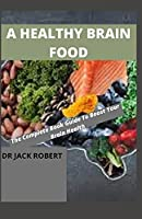 A HEALTHY BRAIN FOOD: The Complete Book Guide To Boost Your Brain Health