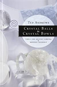 Crystal Balls & Crystal Bowls: Tools for Ancient Scrying & Modern Seership (Crystals and New Age)