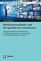 Metakommunikation Und Die Qualitat Des Journalismus: Einfluss Von Metakommunikation Auf Qualitatserwartungen Und -Bewertungen Bei Nachrichtennutzern Im Internet (Aktuell. Studien Zum Journalismus)