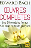 Oeuvres complètes - Les 38 remèdes floreaux de Bach à la base de toute guérison