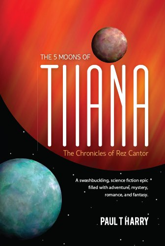 Book: The 5 Moons of Tiiana - The Chronicles of Rez Cantor by Paul T. Harry
