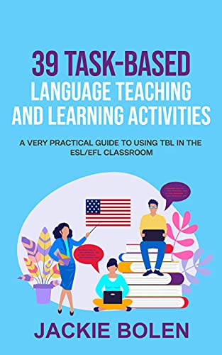 39 Task-Based Language Teaching and Learning Activities: A Very Practical Guide to Using TBL in the...