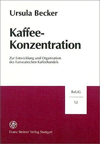 Kaffee-Konzentration: Zur Entwicklung und Organisation des hanseatischen Kaffeehandels (Beitrage Zur Unternehmensgeschichte (Bzug), Band 12)