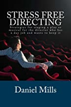 Stress Free Directing: Strategies for staging a play or musical for the director who has a day job and wants to keep it (Stress Free Theater) (Volume 1)