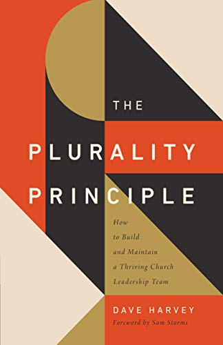 Plurality Principle, The: How to Build and Maintain a Thriving Church Leadership Team