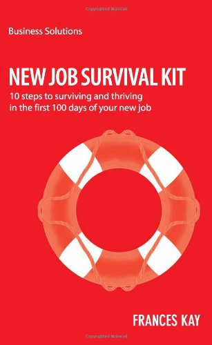 New Survival Job Kit: 10 Steps to Surviving and Thriving in the First 100 Days of Your New Job (Business Solutions)