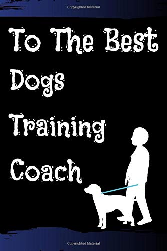 To the best dogs training coach: GIFTS, Notebook, To-Do List, TIME MANAGEMENT.: Lined Notebook / Journal / Gift, 120 Page, 6*9, Soft Cover Matte Finish