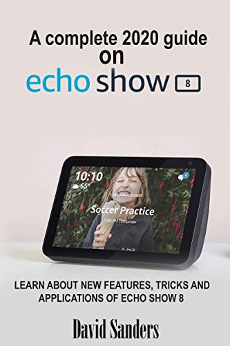 A COMPLETE 2020 GUIDE ON ECHO SHOW 8 DEVICE: Learn About New Features, Tricks And Applications Of Echo Show 8 (English Edition)