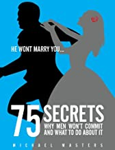 Make Him Commit: 75 Secrets - Why He Won't Commit And What To Do About It