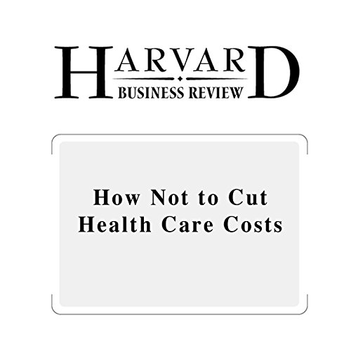 How Not to Cut Health Care Costs (Harvard Business Review) audiobook cover art
