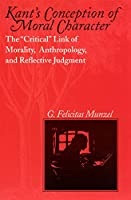 """Kant's Conception of Moral Character: The """"Critical"""" Link of Morality, Anthropology, and Reflective Judgment"""