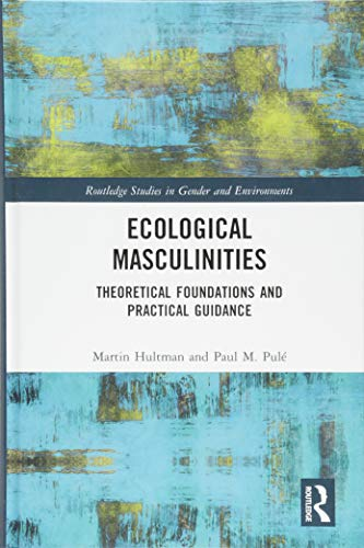 Ecological Masculinities: Theoretical Foundations and Practical Guidance (Routledge Studies in Gender and Environments)