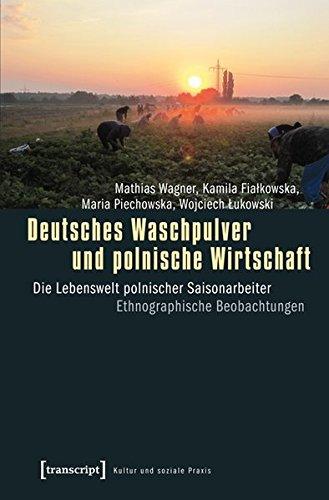 Deutsches Waschpulver und polnische Wirtschaft: Die Lebenswelt polnischer Saisonarbeiter. Ethnographische Beobachtungen (Kultur und soziale Praxis)