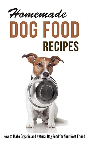 Homemade Dog Food Recipes: How to Make Organic and Natural Dog Food for Your Best Friend by [Marilyn Hayes]