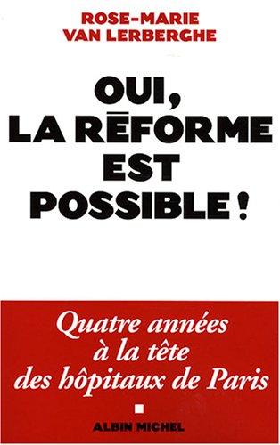 OUI, LA REFORME EST POSSIBLE !: Quatre années à la tête des hôpitaux de Paris