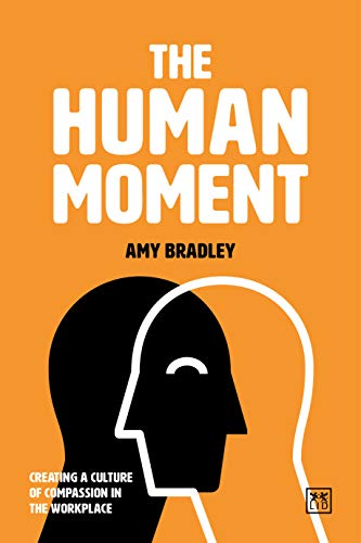 The Human Moment : The Positive Power of Compassion in the Workplace by [Amy Bradley]