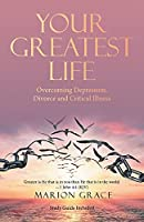 Your Greatest Life: Overcoming Depression, Divorce and Critical Illness