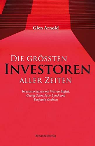 Die größten Investoren aller Zeiten: Investieren lernen mit Warren Buffett, George Soros, Peter Lynch und Benjamin Graham