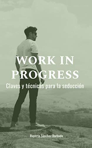 WORK IN PROGRESS Claves y técnicas para la seducción