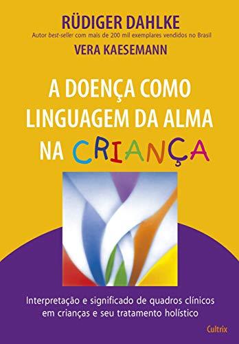 A Doença Como Linguagem da Alma na Criança: Interpretação e Significado de Quadros Clínicos em Crianças e seu Tratatamento Holístico