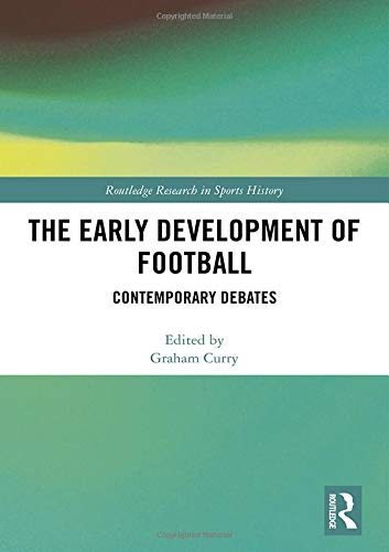 The Early Development of Football: Contemporary Debates (Routledge Research in Sports History, Band 13)