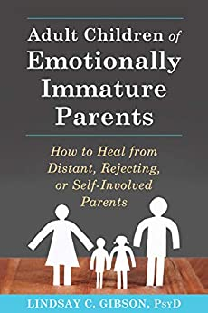 Adult Children of Emotionally Immature Parents: How to Heal from Distant, Rejecting, or Self-Involved Parents by [Lindsay C. Gibson]
