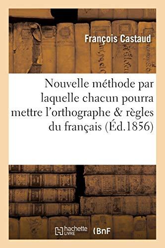 Nouvelle méthode par laquelle chacun pourra mettre l'orthographe et appliquer les principales: règles du français en quelques semaines seulement : système François Castaud