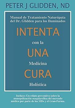 Intenta Una Cura Con la Medicina Holística  Manual de Tratamiento Naturópata del Dr Glidden para los Iluminados  Spanish Edition
