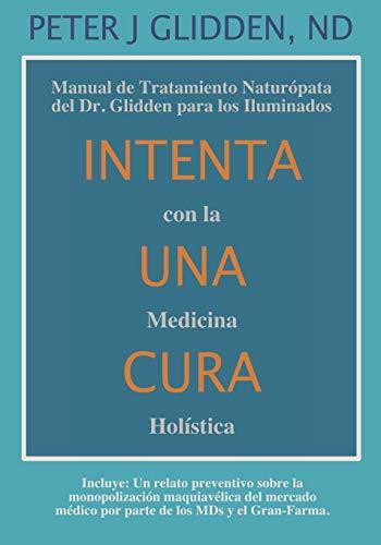 Intenta Una Cura Con la Medicina Holística: Manual de Tratamiento Naturópata del Dr. Glidden para