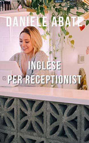 Inglese per Receptionist: Conversazioni ed emails in Inglese per Receptionist (Inglese per Italiani Autodidatti)