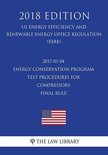 2017-01-04 Energy Conservation Program - Test Procedures for Compressors - Final rule (US Energy Efficiency and Renewable Energy Office Regulation) (EERE) (2018 Edition)