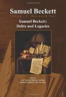 Samuel Beckett: Debts and Legacies (Samuel Beckett Today / Aujourd'hui)