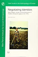 Negotiating Identities: Work, Religion, Gender, and the Mobilisation of Tradition Among the Uyghur in the 1990s (Halle Studies in the Anthropology of Eurasia)