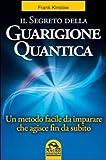 Il segreto della guarigione quantica. Un metodo facile da imparare che agisce fin da subito