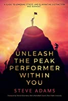 Unleash the Peak Performer Within You: A Guide to Lowering Stress, Eliminating Distraction, and Massively Expanding Your Productivity