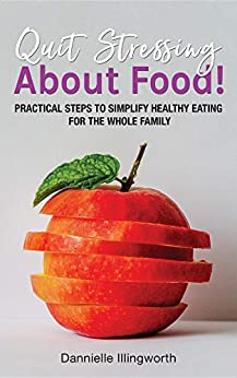 Quit Stressing About Food!: Practical steps to simplify healthy eating for the whole family by [Dannielle Illingworth]
