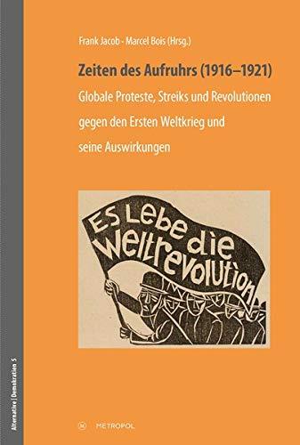 Zeiten des Aufruhrs (1916–1921): Globale Proteste, Streiks und Revolutionen gegen den Ersten Weltkrieg und seine Auswirkungen (Studien zur Geschichte der Sozialdemokratie und des Sozialismus)