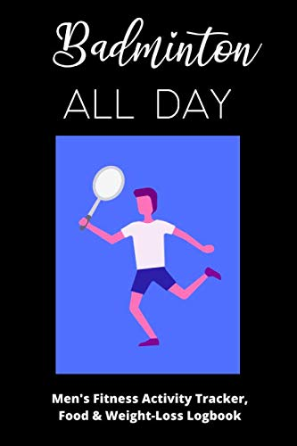 Badminton All Day - Men's Fitness Activity Tracker, Food & Weight-Loss Logbook: Exercise Journal & Weight Loss Diet Planner | Daily Weekly Monthly Fitness Activity Tracker | 150 Pages 6 x 9