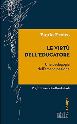 Le Virtù dell'educatore: Una pedagogia dell'emancipazione. Prefazione di Goffredo Fofi