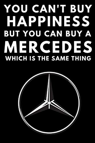 You Can't Buy Happiness But You Can Buy A Mercedes Which Is The Same Thing: A notebook journal for Mercedes Benz car enthusiasts. 120 pages. 6 x 9 ... gift for the Mercedes driver in your family.