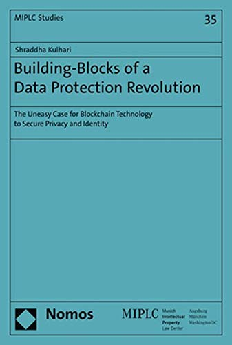 Building-Blocks of a Data Protection Revolution: The Uneasy Case for Blockchain Technology to Secure Privacy and Identity (Munich Intellectual Property Law Center, Band 35)